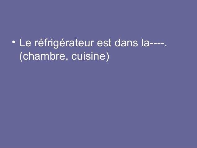 • Le réfrigérateur est dans la----. (chambre, cuisine)