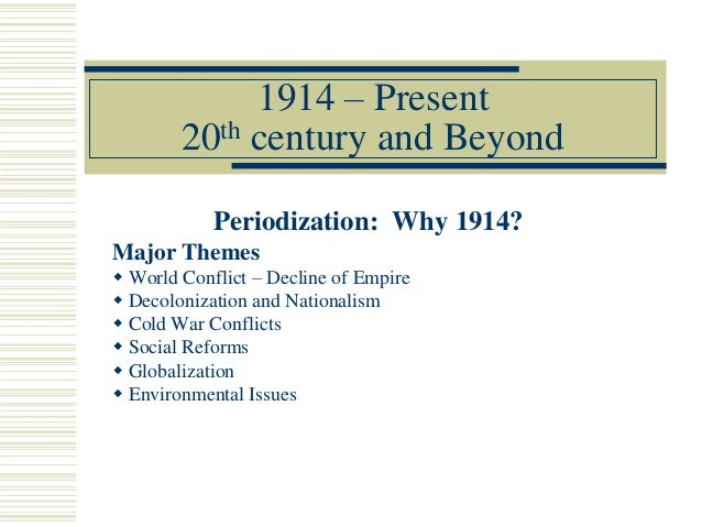 1914 – Present20th century and BeyondPeriodization: Why 1914?Major Themes World Conflict – Decline of Empire Decolonizat...
