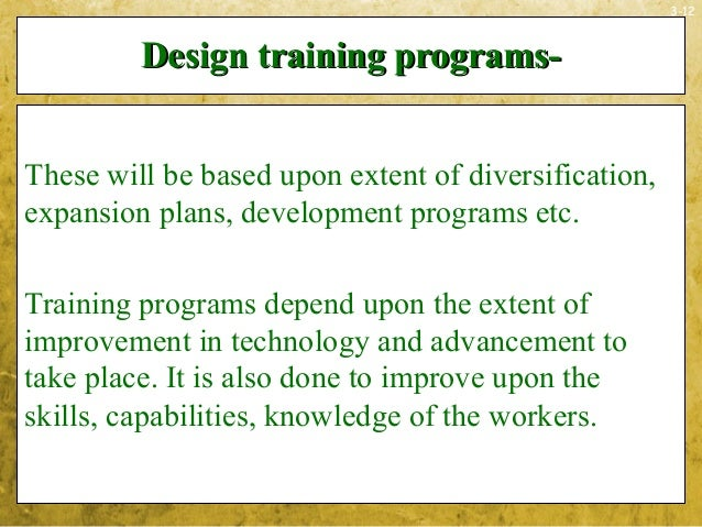 3-12Design training programs-Design training programs-These will be based upon extent of diversification,expansion plans, ...