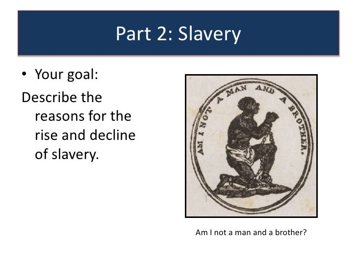 Part 2: Slavery• Your goal:Describe the  reasons for the  rise and decline  of slavery.                       Am I not a m...