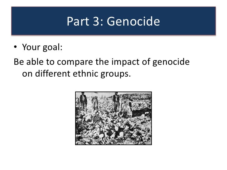 Part 3: Genocide• Your goal:Be able to compare the impact of genocide  on different ethnic groups.
