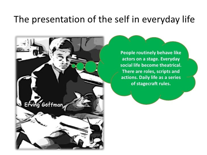 an analysis of the presentation of self in everyday life by goffman Erving goffman's the presentation of self in everyday life provides a detailed  description and analysis of process and meaning in everyday interaction.