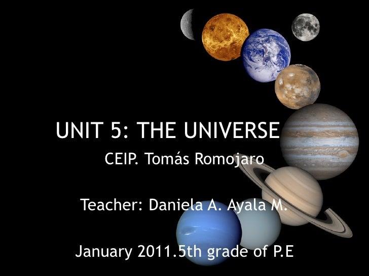 UNIT 5: THE UNIVERSE CEIP. Tomás Romojaro Teacher: Daniela A. Ayala M. January 2011.5th grade of P.E