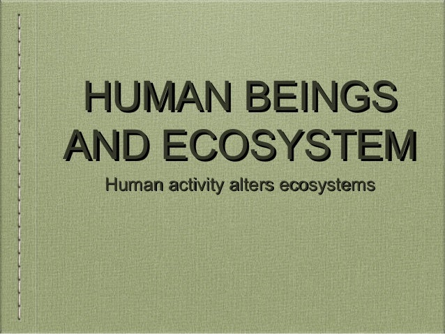 HUMAN BEINGS AND ECOSYSTEM Human activity alters ecosystems