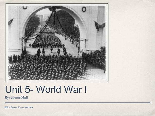 Unit 5- World War IBy: Grant HallWar Lasted From 1914-1918