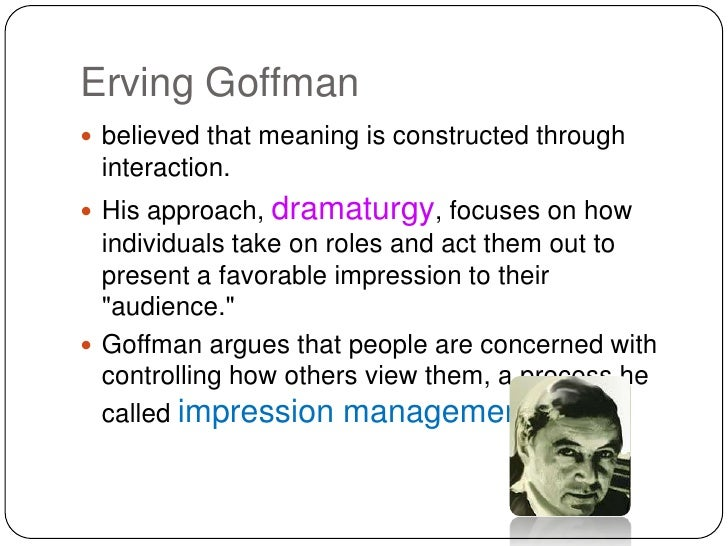 erving goffman and his dramaturgical sociology Read about social thinkers and thinkers of sociology information about erving goffman, sociologist and presentation of self in everyday life, role distance and stigma  erving goffman  recognized as a symbolic interactionist,he remained best known for his dramaturgical theory major works: presentation of self in everyday life (1959.