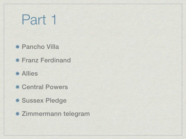 Part 1Pancho VillaFranz FerdinandAlliesCentral PowersSussex PledgeZimmermann telegram