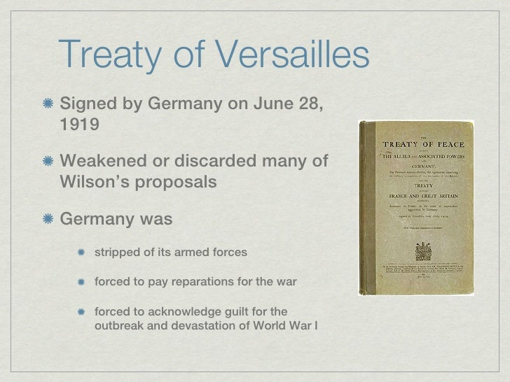 Treaty of VersaillesSigned by Germany on June 28,1919Weakened or discarded many ofWilson's proposalsGermany was   stripped...