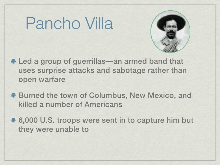 Pancho VillaLed a group of guerrillas—an armed band thatuses surprise attacks and sabotage rather thanopen warfareBurned t...