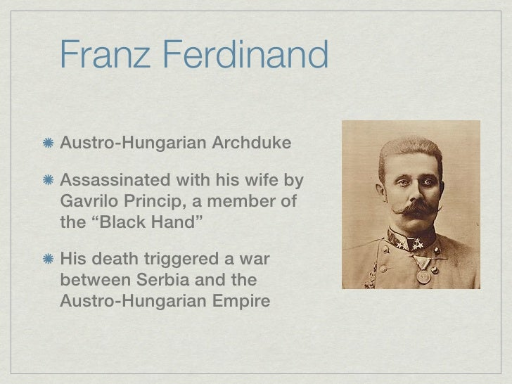 """Franz FerdinandAustro-Hungarian ArchdukeAssassinated with his wife byGavrilo Princip, a member ofthe """"Black Hand""""His death..."""