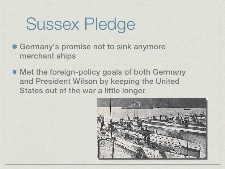 Sussex PledgeGermany's promise not to sink anymoremerchant shipsMet the foreign-policy goals of both Germanyand President ...