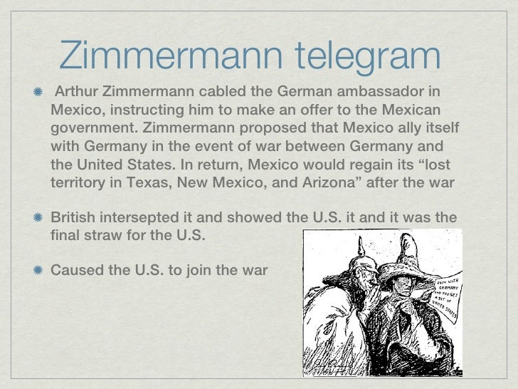 Zimmermann telegram Arthur Zimmermann cabled the German ambassador inMexico, instructing him to make an offer to the Mexic...