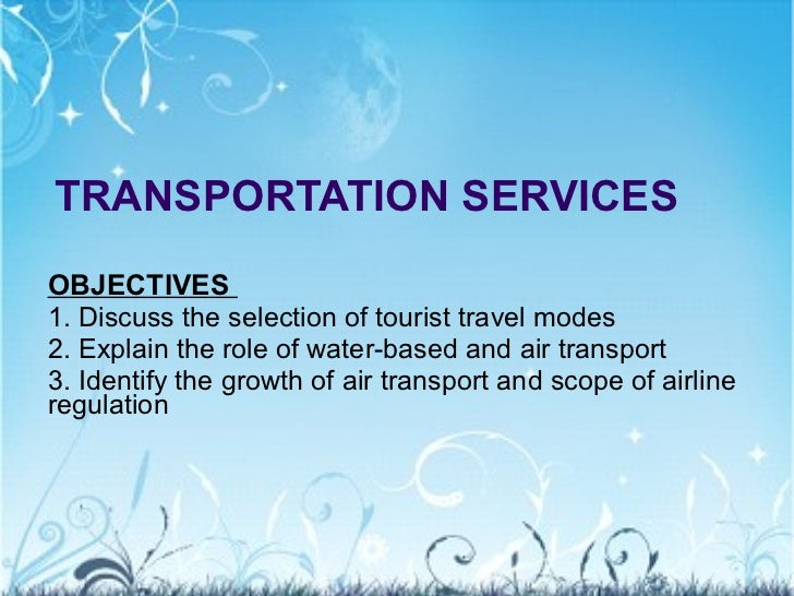TRANSPORTATION SERVICES OBJECTIVES  1. Discuss the selection of tourist travel modes 2. Explain the role of water-based an...
