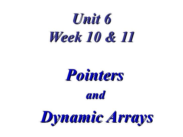 Unit 6Week 10 & 11   Pointers     andDynamic Arrays