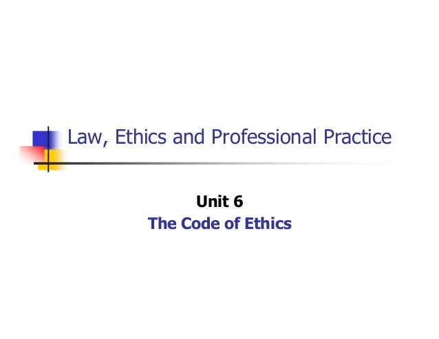 Law, Ethics and Professional Practice Unit 6 The Code of Ethics