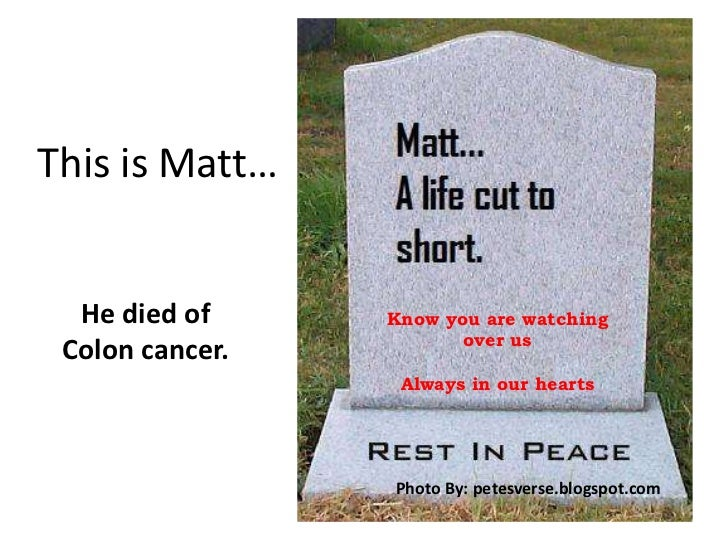 This is Matt…<br />He died of <br />Colon cancer.<br />Know you are watching <br />over us<br />Always in our hearts<br...