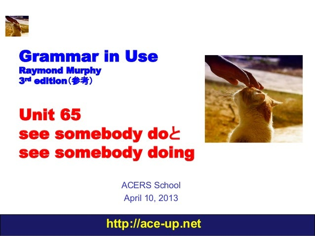 Grammar in UseRaymond Murphy3rd edition(参考)Unit 65see somebody doとsee somebody doing                    ACERS School      ...