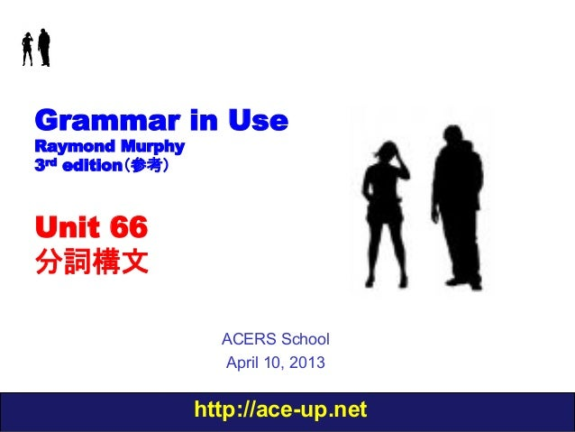 http://ace-up.net Grammar in Use Raymond Murphy 3rd edition(参考) Unit 66 分詞構文 ACERS School April 10, 2013