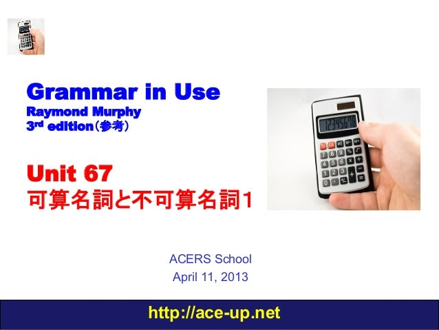 Grammar in UseRaymond Murphy3rd edition(参考)Unit 67可算名詞と不可算名詞1                    ACERS School                    April 11,...