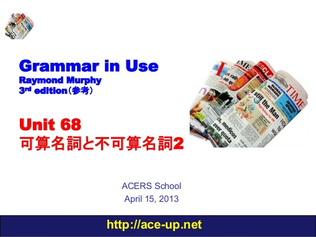 http://ace-up.netGrammar in UseRaymond Murphy3rd edition(参考)Unit 68可算名詞と不可算名詞2ACERS SchoolApril 15, 2013