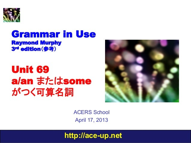http://ace-up.netGrammar in UseRaymond Murphy3rd edition(参考)Unit 69a/an またはsomeがつく可算名詞ACERS SchoolApril 17, 2013