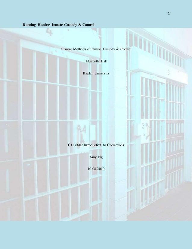 1 Running Header: Inmate Custody & Control Current Methods of Inmate Custody & Control Elizabeth Hall Kaplan University CJ...