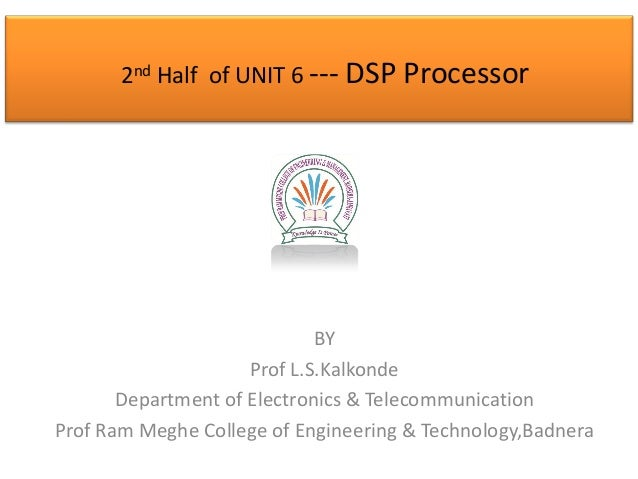 2nd Half of UNIT 6 --- DSP Processor  BY Prof L.S.Kalkonde Department of Electronics & Telecommunication Prof Ram Meghe Co...