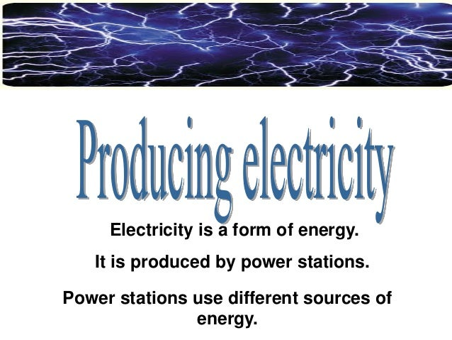Electricity is a form of energy.  It is produced by power stations. Power stations use different sources of energy.