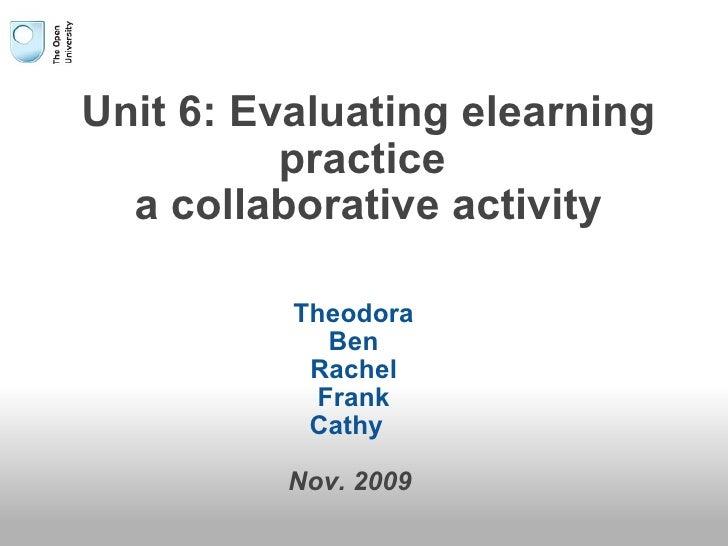 Unit 6: Evaluating elearning practice  a collaborative activity Theodora Ben Rachel Frank Cathy   Nov. 2009