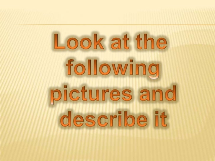 Look at the <br />following<br /> pictures and <br />describe it<br />
