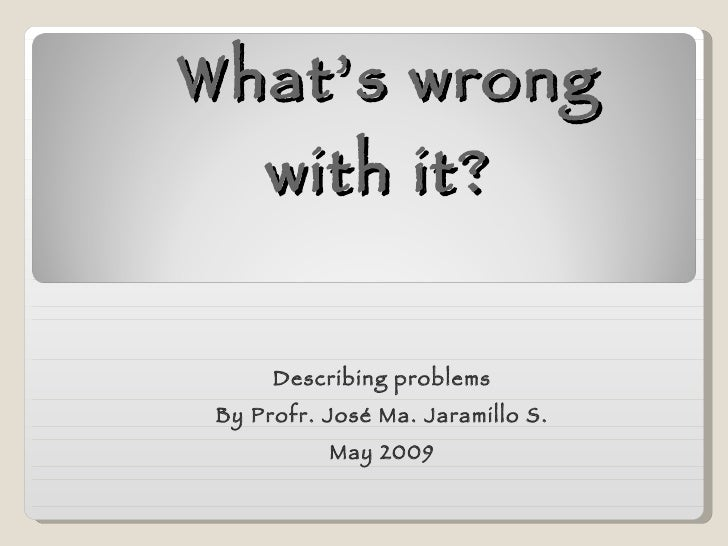 What's wrong with it?  Describing problems By Profr. José Ma. Jaramillo S. May 2009