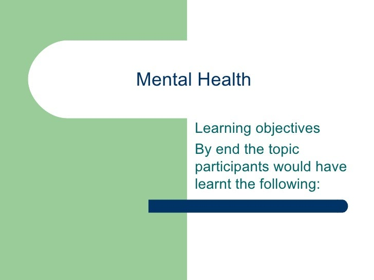 Mental Health      Learning objectives      By end the topic      participants would have      learnt the following: