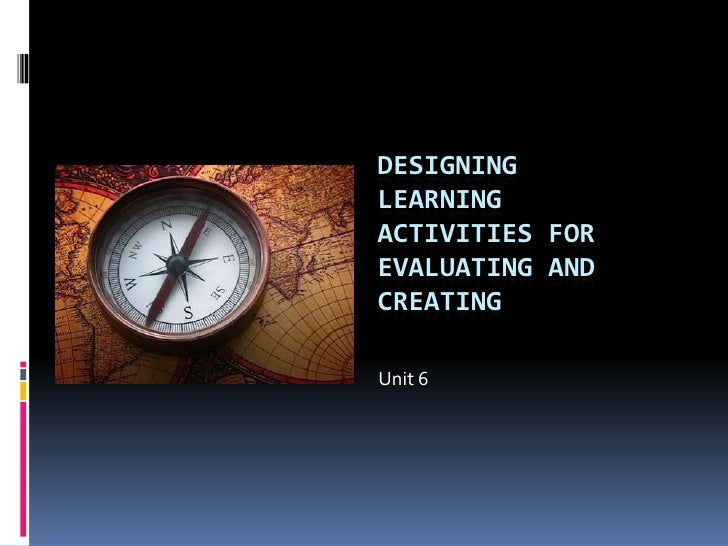 Designing Learning Activities for Evaluating and Creating<br />Unit 6<br />