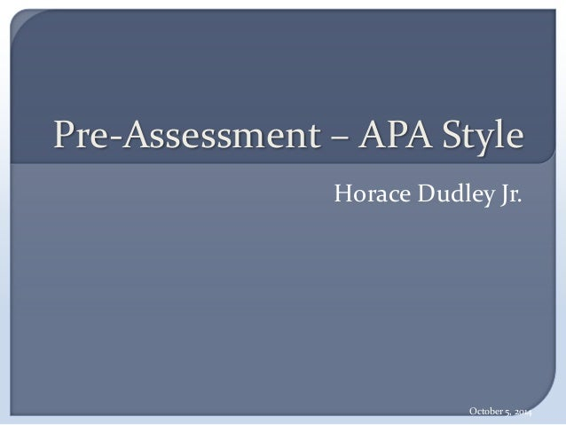 Pre-Assessment – APA Style  Horace Dudley Jr.  October 5, 2014