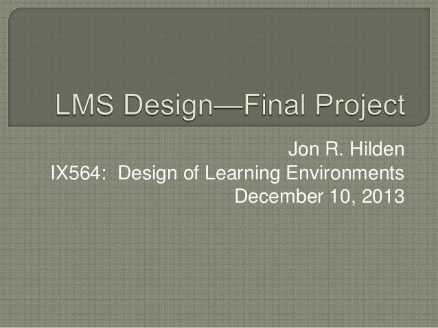 Jon R. Hilden IX564: Design of Learning Environments December 10, 2013