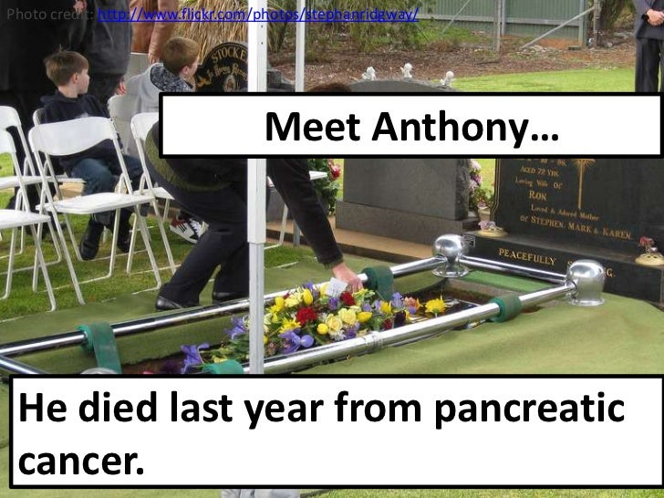 Photo credit:http://www.flickr.com/photos/stephanridgway/<br />Meet Anthony…<br />He died last year from pancreatic cancer...