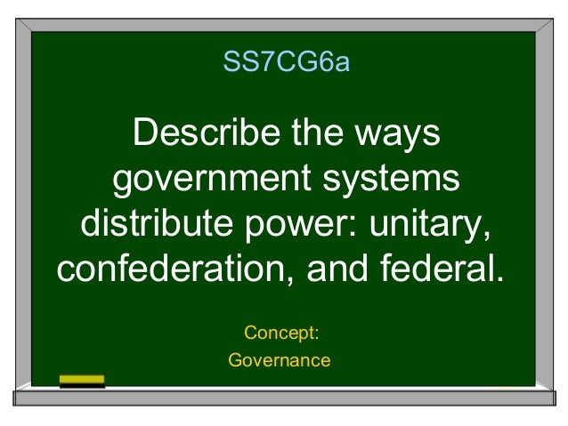 SS7CG6a    Describe the ways   government systems distribute power: unitary,confederation, and federal.           Concept:...