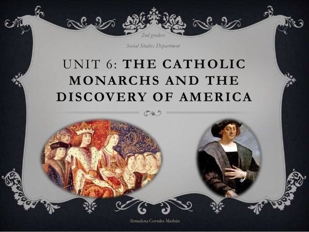 UNIT 6: THE CATHOLIC MONARCHS AND THE DISCOVERY OF AMERICA 2nd graders Social Studies Department Almudena Corrales Marbán