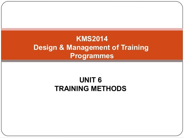 KMS2014Design & Management of Training          Programmes           UNIT 6     TRAINING METHODS