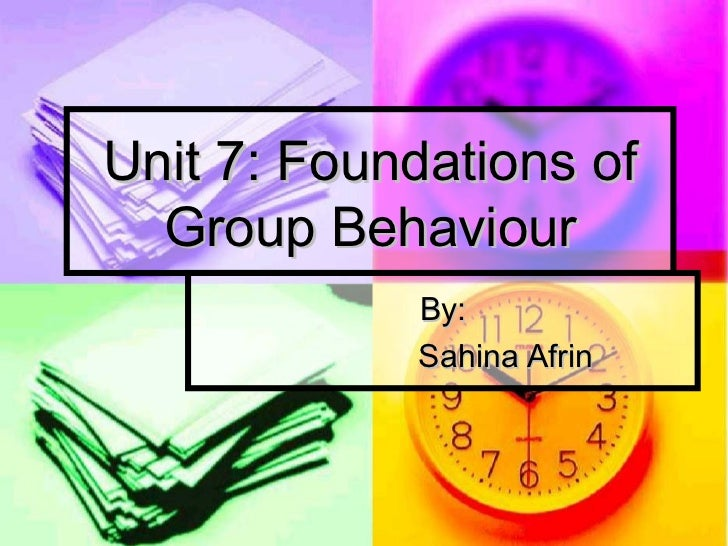 Unit 7: Foundations of Group Behaviour By: Sahina Afrin