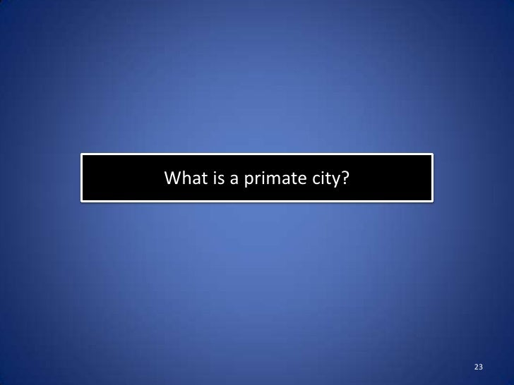 What is a primate city?                          23