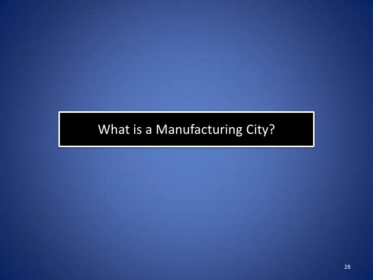 What is a Manufacturing City?                                28