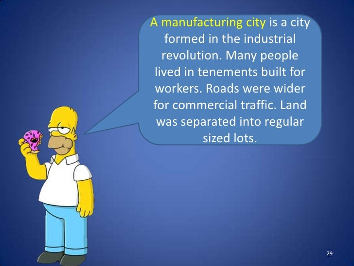 A manufacturing city is a city    formed in the industrial   revolution. Many people lived in tenements built for workers....
