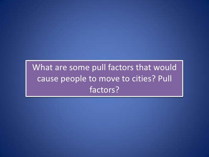 What are some pull factors that would cause people to move to cities? Pull              factors?