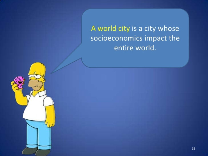 A world city is a city whosesocioeconomics impact the       entire world.                               35
