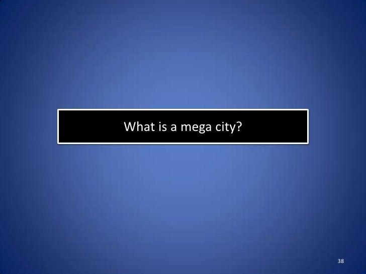 What is a mega city?                       38