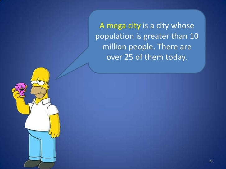 A mega city is a city whosepopulation is greater than 10  million people. There are   over 25 of them today.              ...