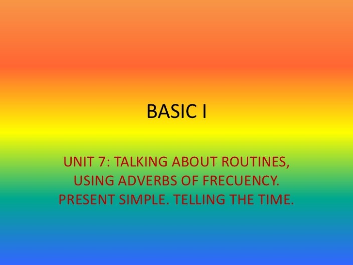 BASIC I UNIT 7: TALKING ABOUT ROUTINES,  USING ADVERBS OF FRECUENCY.PRESENT SIMPLE. TELLING THE TIME.