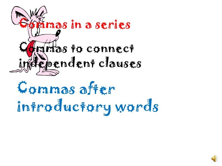 Commas in a series Commas to connect independent clauses  Commas after introductory words