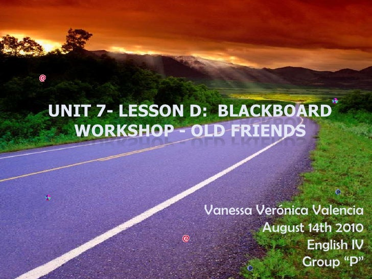 Unit 7- Lesson D: Blackboard Workshop - Old Friends<br />Vanessa Verónica Valencia<br />August 14th 2010<br />English IV<...